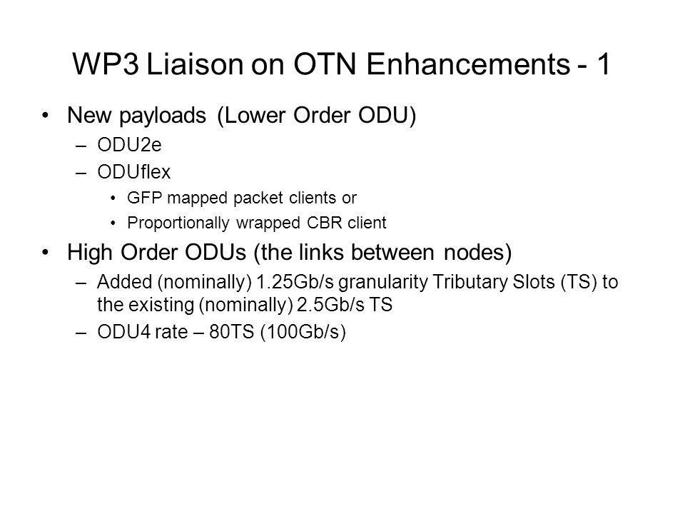 WP3 Liaison on OTN Enhancements - 1 New payloads (Lower Order ODU) –ODU2e –ODUflex GFP mapped packet clients or Proportionally wrapped CBR client High