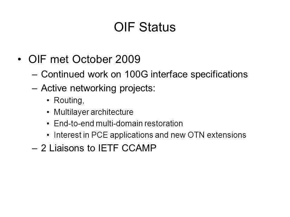OIF Status OIF met October 2009 –Continued work on 100G interface specifications –Active networking projects: Routing, Multilayer architecture End-to-
