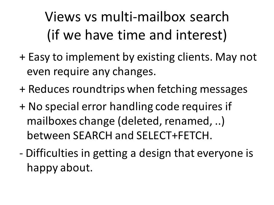 Views vs multi-mailbox search (if we have time and interest) + Easy to implement by existing clients. May not even require any changes. + Reduces roun