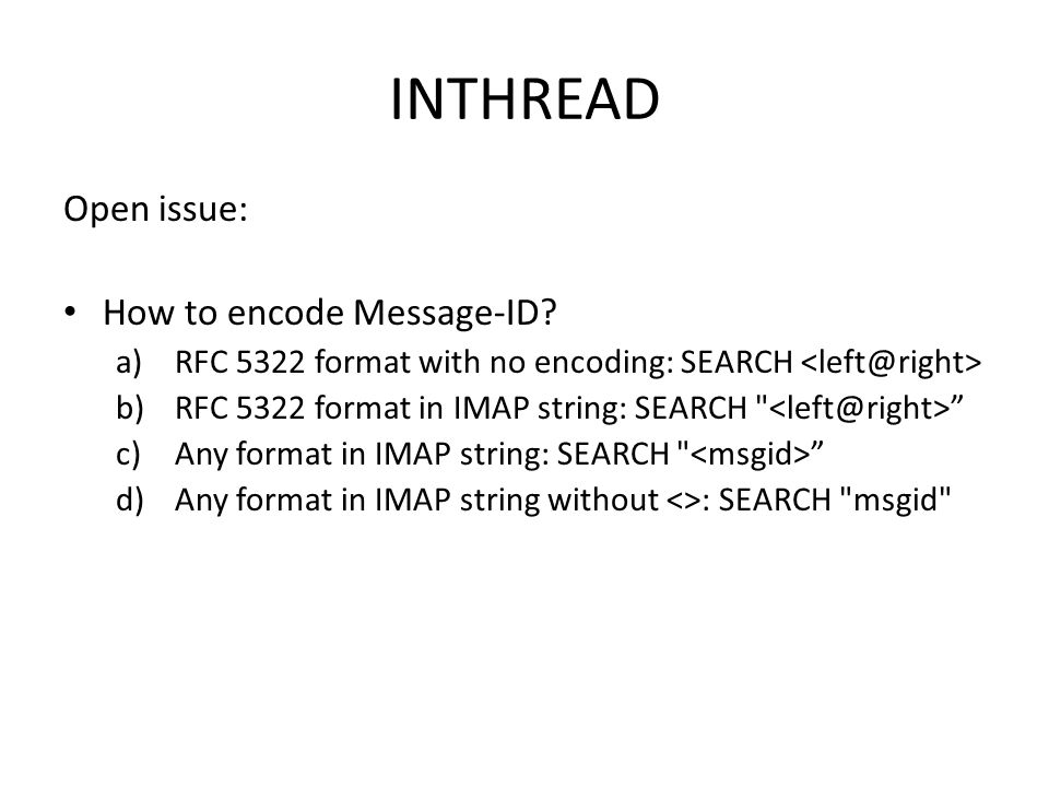INTHREAD Open issue: How to encode Message-ID? a)RFC 5322 format with no encoding: SEARCH b)RFC 5322 format in IMAP string: SEARCH
