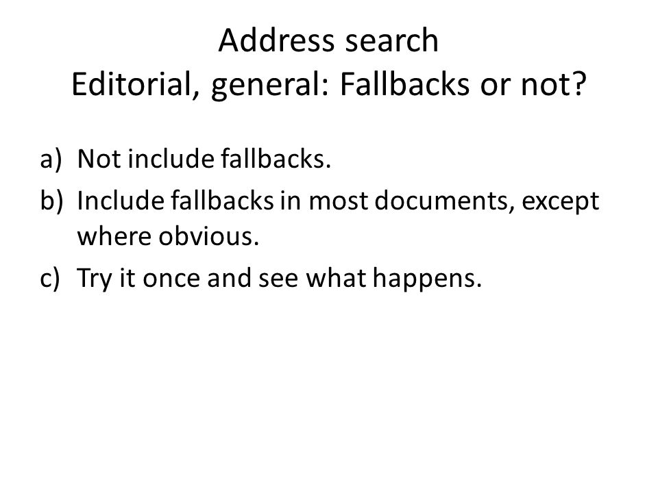 Address search Editorial, general: Fallbacks or not? a)Not include fallbacks. b)Include fallbacks in most documents, except where obvious. c)Try it on