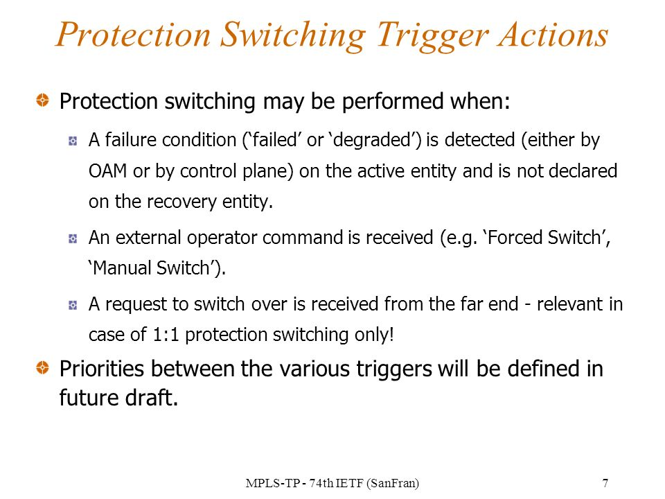 MPLS-TP - 74th IETF (SanFran)7 Protection Switching Trigger Actions Protection switching may be performed when: A failure condition (failed or degraded) is detected (either by OAM or by control plane) on the active entity and is not declared on the recovery entity.