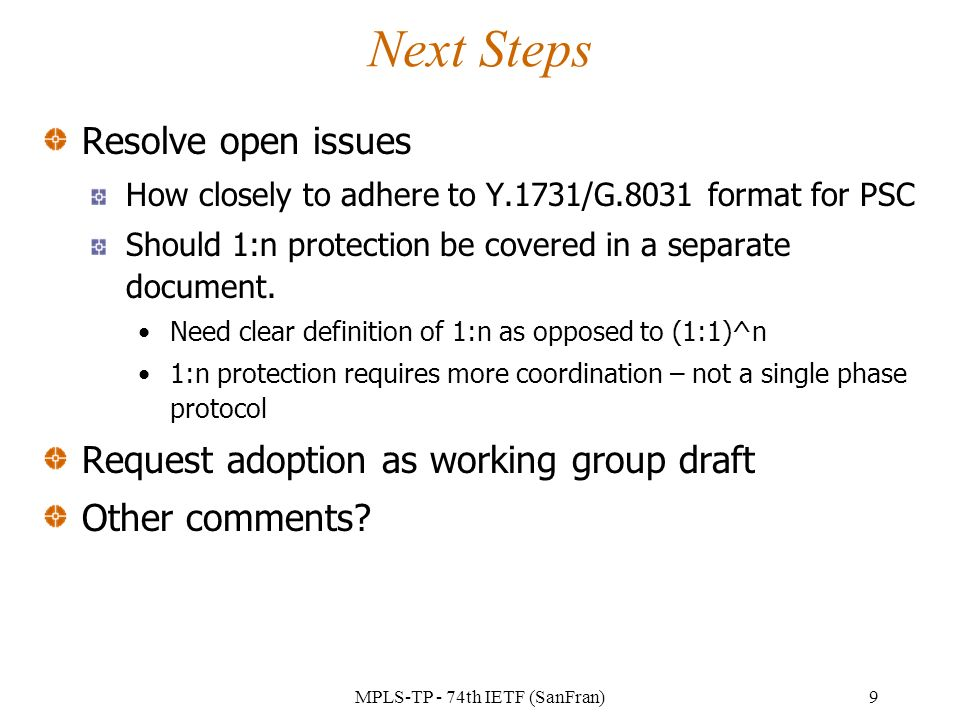 MPLS-TP - 74th IETF (SanFran)9 Next Steps Resolve open issues How closely to adhere to Y.1731/G.8031 format for PSC Should 1:n protection be covered in a separate document.