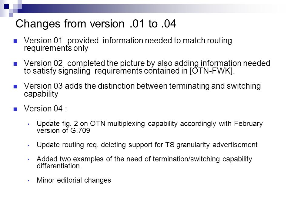Changes from version.01 to.04 Version 01 provided information needed to match routing requirements only Version 02 completed the picture by also adding information needed to satisfy signaling requirements contained in [OTN-FWK].