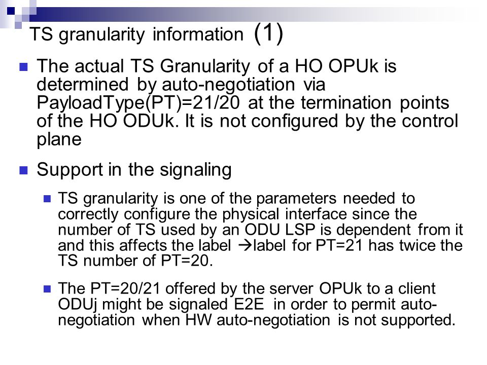 TS granularity information (1) The actual TS Granularity of a HO OPUk is determined by auto-negotiation via PayloadType(PT)=21/20 at the termination points of the HO ODUk.