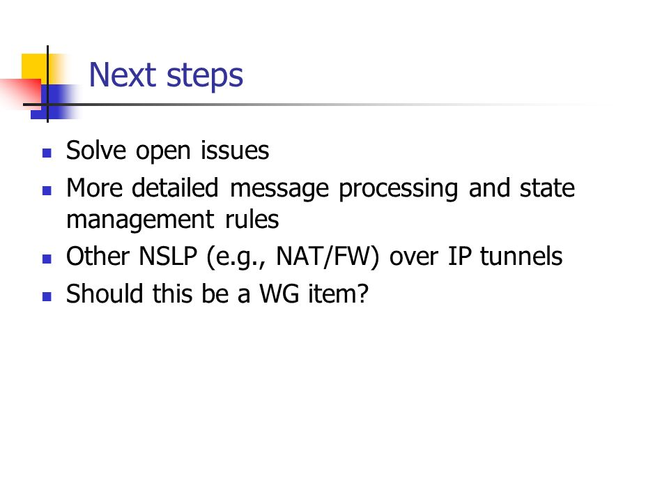 Next steps Solve open issues More detailed message processing and state management rules Other NSLP (e.g., NAT/FW) over IP tunnels Should this be a WG item