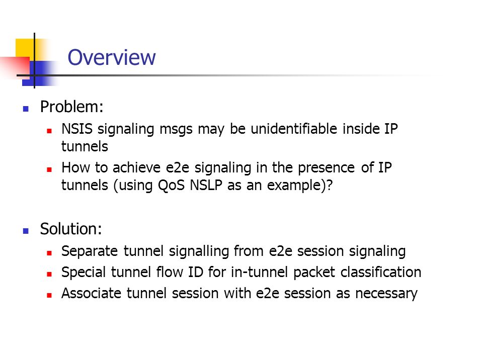 Overview Problem: NSIS signaling msgs may be unidentifiable inside IP tunnels How to achieve e2e signaling in the presence of IP tunnels (using QoS NSLP as an example).