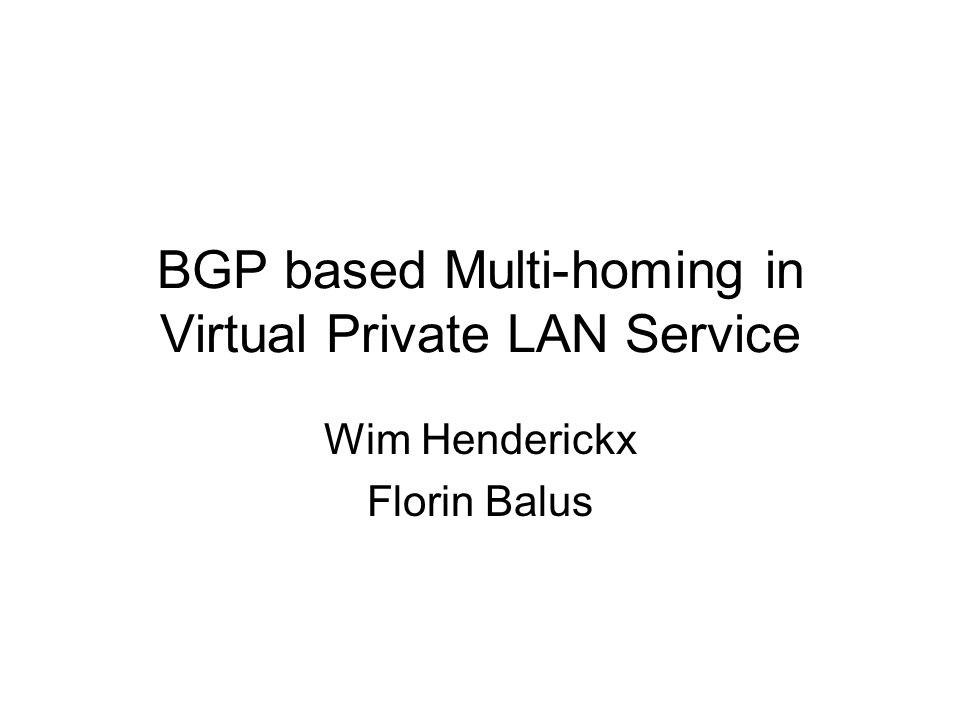 BGP based Multi-homing in Virtual Private LAN Service Wim Henderickx Florin Balus