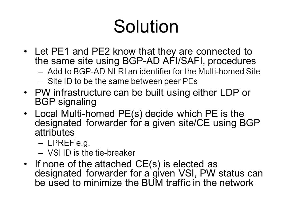 Solution Let PE1 and PE2 know that they are connected to the same site using BGP-AD AFI/SAFI, procedures –Add to BGP-AD NLRI an identifier for the Multi-homed Site –Site ID to be the same between peer PEs PW infrastructure can be built using either LDP or BGP signaling Local Multi-homed PE(s) decide which PE is the designated forwarder for a given site/CE using BGP attributes –LPREF e.g.