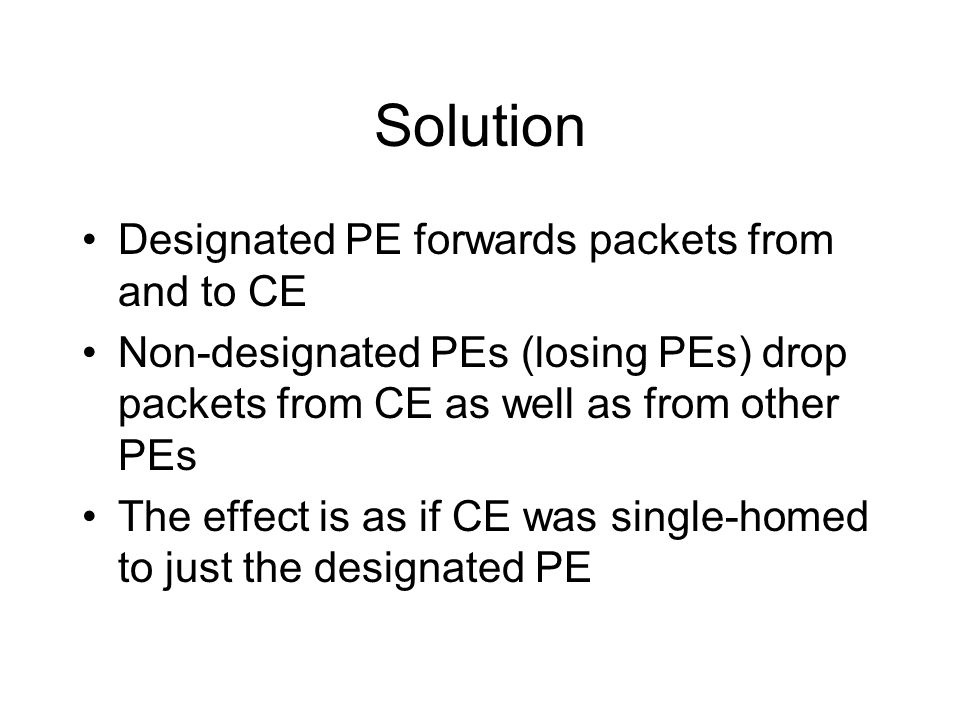 Solution Designated PE forwards packets from and to CE Non-designated PEs (losing PEs) drop packets from CE as well as from other PEs The effect is as if CE was single-homed to just the designated PE