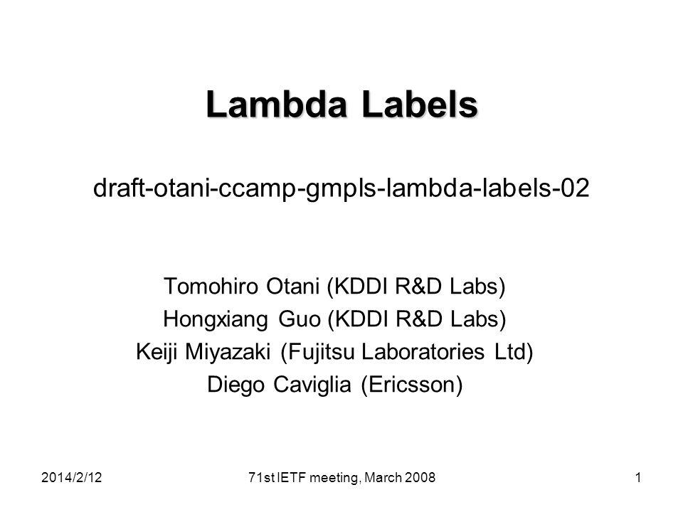 Lambda Labels Lambda Labels draft-otani-ccamp-gmpls-lambda-labels-02 Tomohiro Otani (KDDI R&D Labs) Hongxiang Guo (KDDI R&D Labs) Keiji Miyazaki (Fujitsu Laboratories Ltd) Diego Caviglia (Ericsson) 2014/2/12171st IETF meeting, March 2008