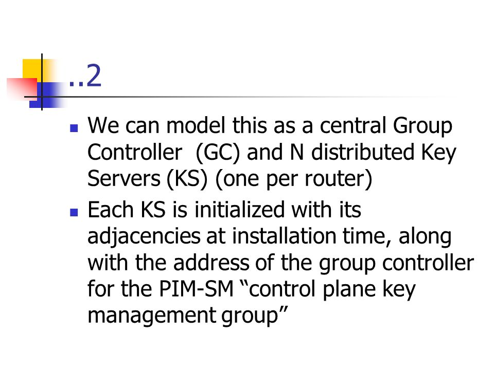 ..2 We can model this as a central Group Controller (GC) and N distributed Key Servers (KS) (one per router) Each KS is initialized with its adjacencies at installation time, along with the address of the group controller for the PIM-SM control plane key management group