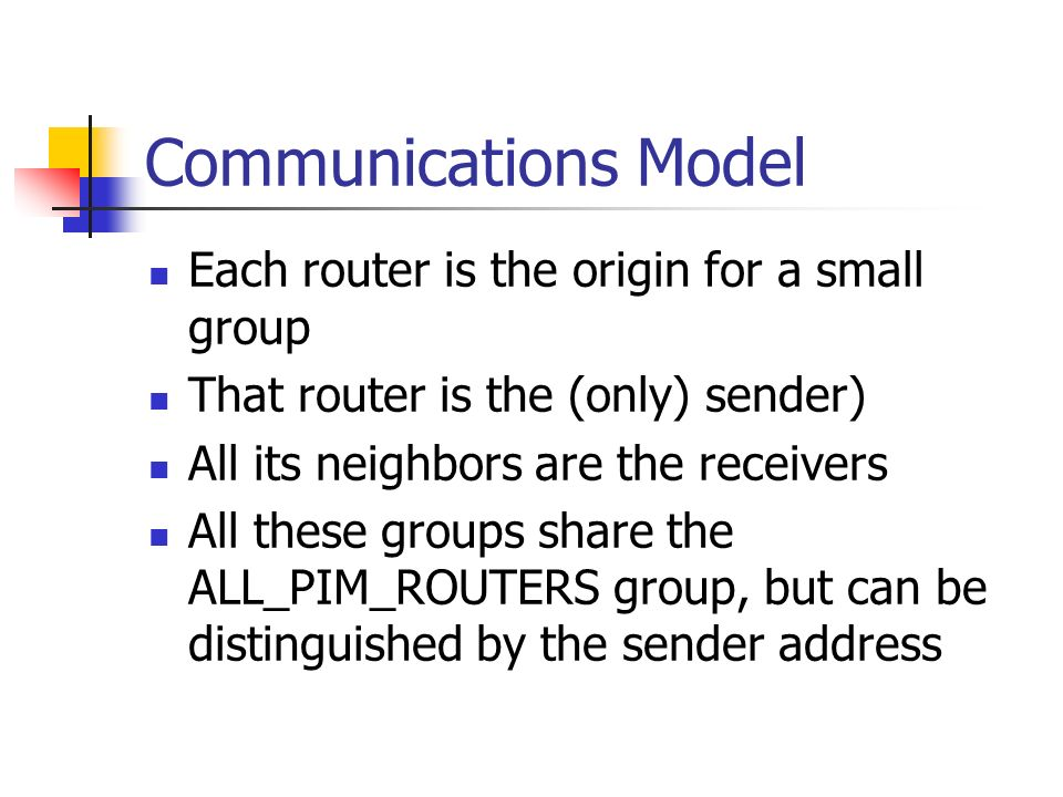 Communications Model Each router is the origin for a small group That router is the (only) sender) All its neighbors are the receivers All these groups share the ALL_PIM_ROUTERS group, but can be distinguished by the sender address