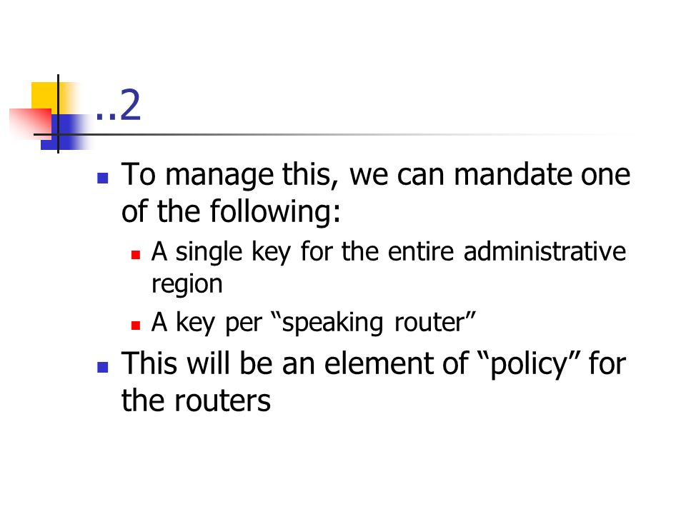 ..2 To manage this, we can mandate one of the following: A single key for the entire administrative region A key per speaking router This will be an element of policy for the routers