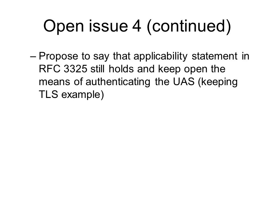 Open issue 4 (continued) –Propose to say that applicability statement in RFC 3325 still holds and keep open the means of authenticating the UAS (keeping TLS example)