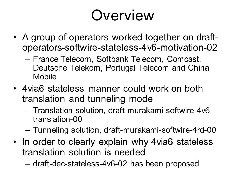 Overview A group of operators worked together on draft- operators-softwire-stateless-4v6-motivation-02 –France Telecom, Softbank Telecom, Comcast, Deutsche Telekom, Portugal Telecom and China Mobile 4via6 stateless manner could work on both translation and tunneling mode –Translation solution, draft-murakami-softwire-4v6- translation-00 –Tunneling solution, draft-murakami-softwire-4rd-00 In order to clearly explain why 4via6 stateless translation solution is needed –draft-dec-stateless-4v6-02 has been proposed