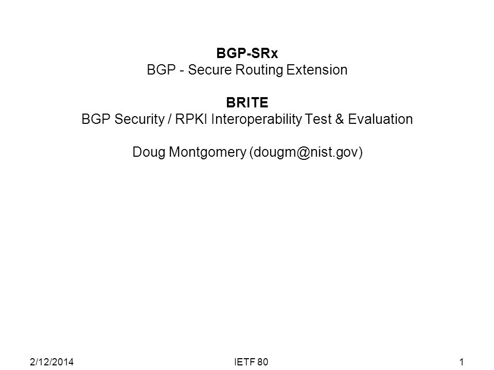BGP-SRx BGP - Secure Routing Extension BRITE BGP Security / RPKI Interoperability Test & Evaluation Doug Montgomery (dougm@nist.gov) 1IETF 802/12/2014