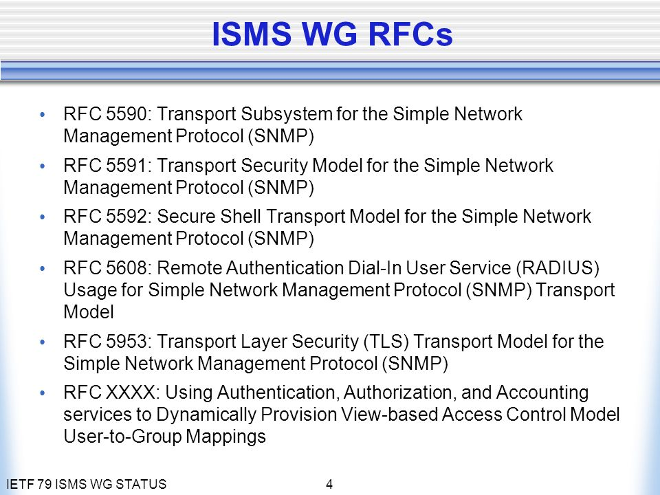 IETF 79 ISMS WG STATUS4 ISMS WG RFCs RFC 5590: Transport Subsystem for the Simple Network Management Protocol (SNMP) RFC 5591: Transport Security Model for the Simple Network Management Protocol (SNMP) RFC 5592: Secure Shell Transport Model for the Simple Network Management Protocol (SNMP) RFC 5608: Remote Authentication Dial-In User Service (RADIUS) Usage for Simple Network Management Protocol (SNMP) Transport Model RFC 5953: Transport Layer Security (TLS) Transport Model for the Simple Network Management Protocol (SNMP) RFC XXXX: Using Authentication, Authorization, and Accounting services to Dynamically Provision View-based Access Control Model User-to-Group Mappings