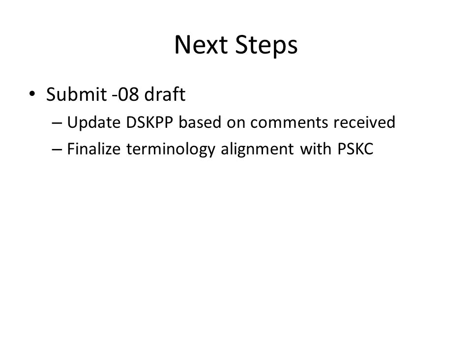 Next Steps Submit -08 draft – Update DSKPP based on comments received – Finalize terminology alignment with PSKC