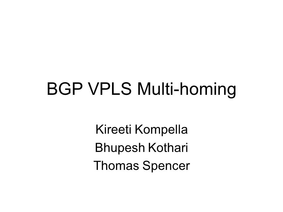 BGP VPLS Multi-homing Kireeti Kompella Bhupesh Kothari Thomas Spencer