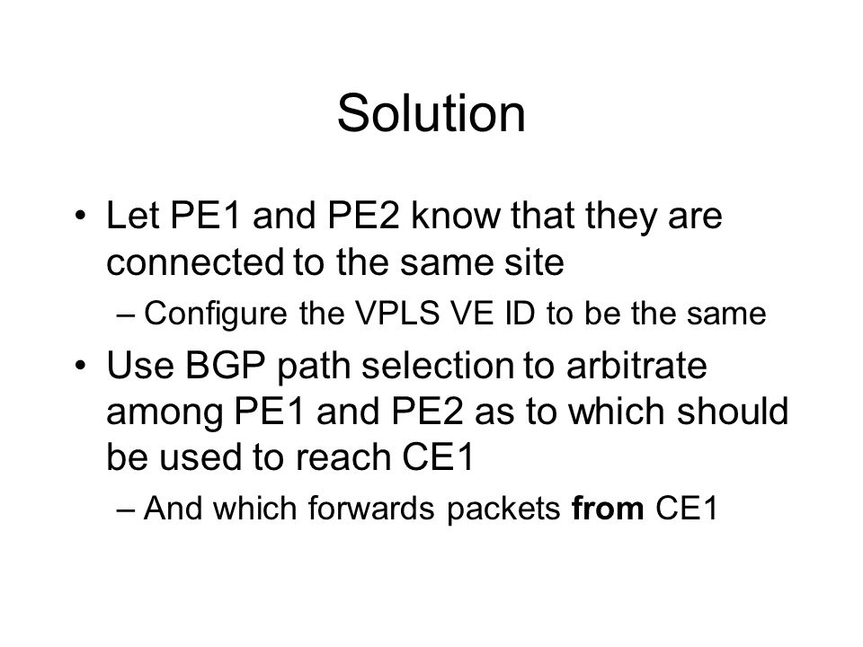 Solution Let PE1 and PE2 know that they are connected to the same site –Configure the VPLS VE ID to be the same Use BGP path selection to arbitrate am