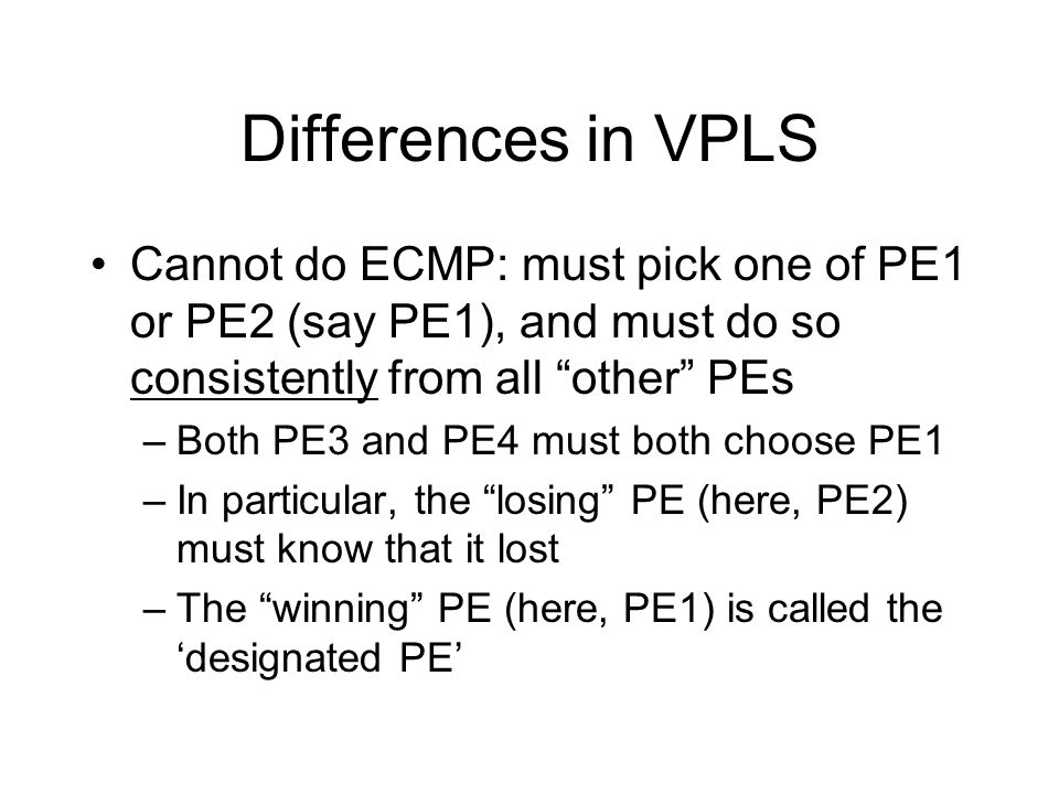 Differences in VPLS Cannot do ECMP: must pick one of PE1 or PE2 (say PE1), and must do so consistently from all other PEs –Both PE3 and PE4 must both