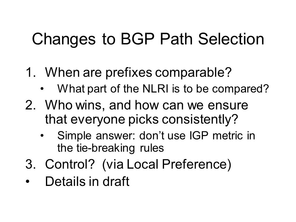 Changes to BGP Path Selection 1.When are prefixes comparable? What part of the NLRI is to be compared? 2.Who wins, and how can we ensure that everyone