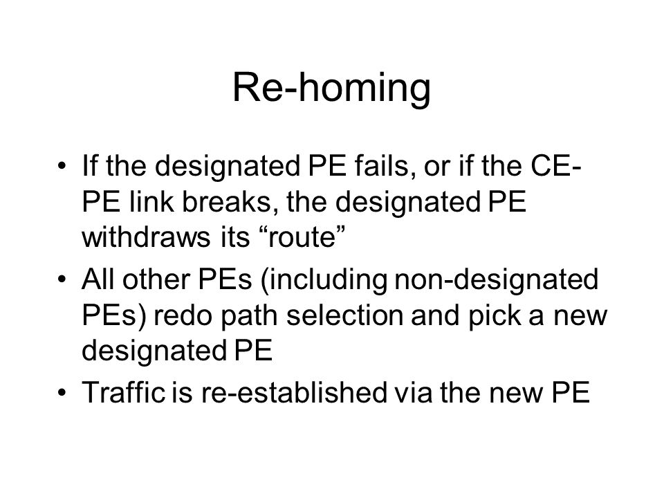 Re-homing If the designated PE fails, or if the CE- PE link breaks, the designated PE withdraws its route All other PEs (including non-designated PEs)
