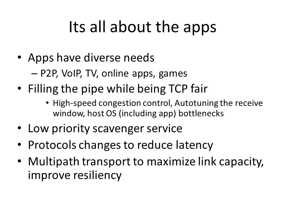 Its all about the apps Apps have diverse needs – P2P, VoIP, TV, online apps, games Filling the pipe while being TCP fair High-speed congestion control