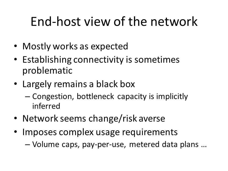 End-host view of the network Mostly works as expected Establishing connectivity is sometimes problematic Largely remains a black box – Congestion, bottleneck capacity is implicitly inferred Network seems change/risk averse Imposes complex usage requirements – Volume caps, pay-per-use, metered data plans …