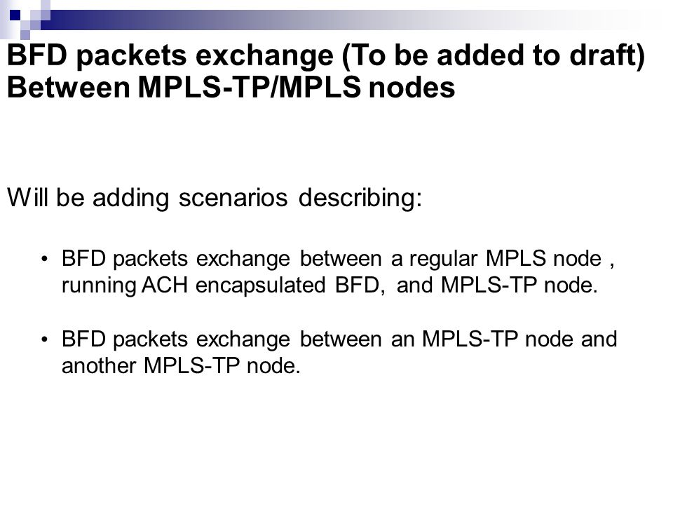 BFD packets exchange (To be added to draft) Between MPLS-TP/MPLS nodes Will be adding scenarios describing: BFD packets exchange between a regular MPL