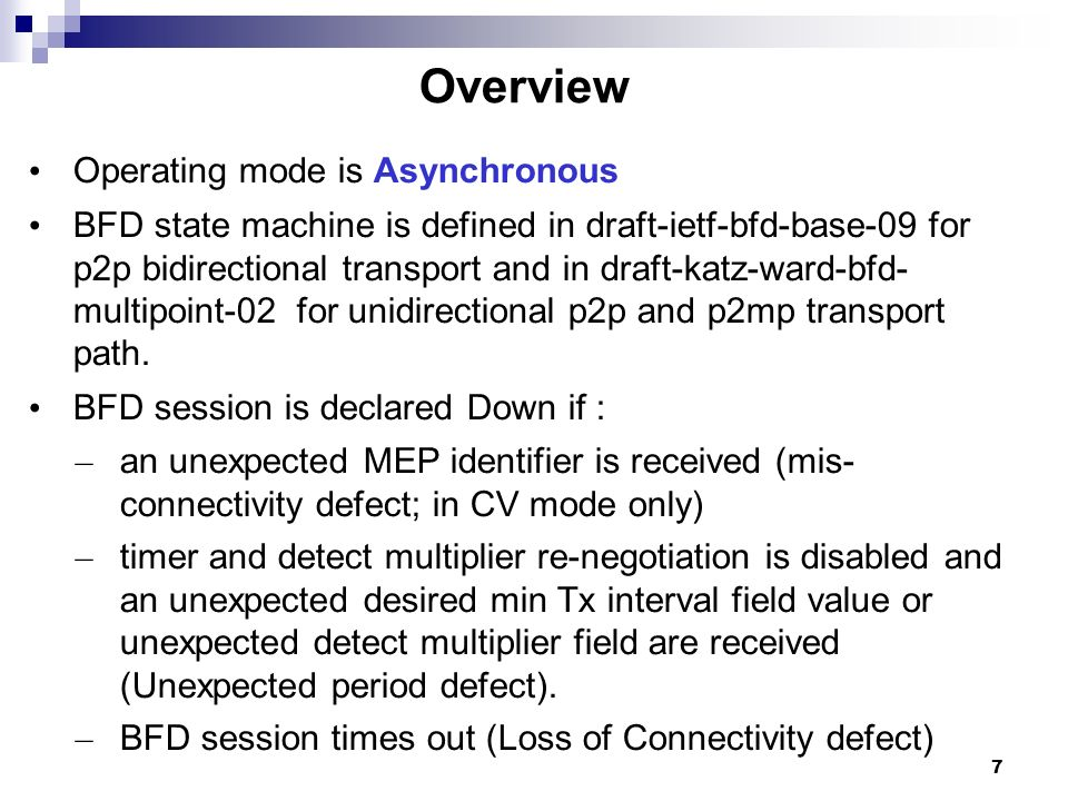 7 Overview Operating mode is Asynchronous BFD state machine is defined in draft-ietf-bfd-base-09 for p2p bidirectional transport and in draft-katz-war