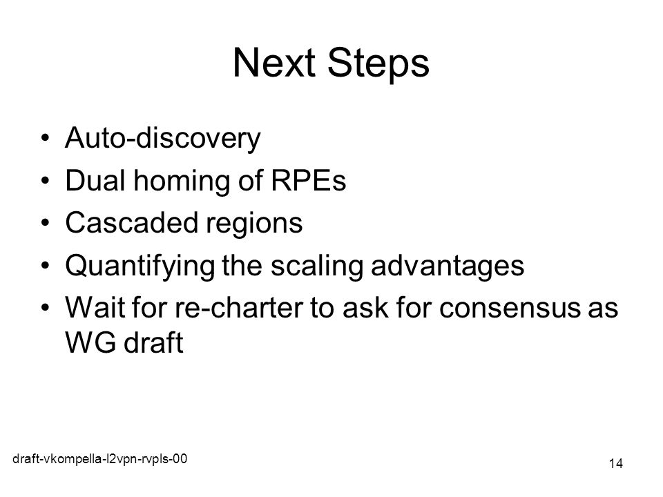 draft-vkompella-l2vpn-rvpls-00 14 Next Steps Auto-discovery Dual homing of RPEs Cascaded regions Quantifying the scaling advantages Wait for re-charte