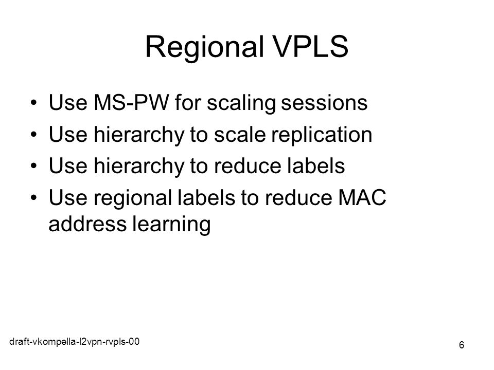 draft-vkompella-l2vpn-rvpls-00 6 Regional VPLS Use MS-PW for scaling sessions Use hierarchy to scale replication Use hierarchy to reduce labels Use re