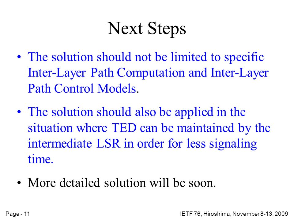 Page - 11IETF 76, Hiroshima, November 8-13, 2009 Next Steps The solution should not be limited to specific Inter-Layer Path Computation and Inter-Layer Path Control Models.