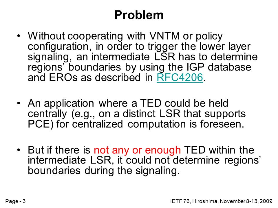 Page - 3IETF 76, Hiroshima, November 8-13, 2009 Problem Without cooperating with VNTM or policy configuration, in order to trigger the lower layer signaling, an intermediate LSR has to determine regions boundaries by using the IGP database and EROs as described in RFC4206.RFC4206 An application where a TED could be held centrally (e.g., on a distinct LSR that supports PCE) for centralized computation is foreseen.