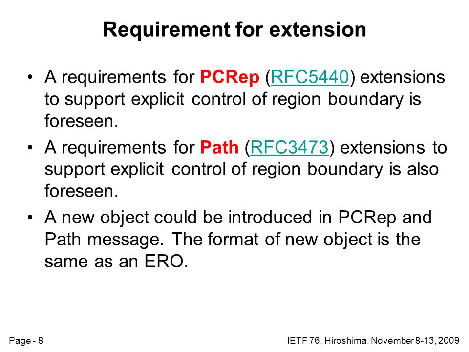 Page - 8IETF 76, Hiroshima, November 8-13, 2009 Requirement for extension A requirements for PCRep (RFC5440) extensions to support explicit control of region boundary is foreseen.RFC5440 A requirements for Path (RFC3473) extensions to support explicit control of region boundary is also foreseen.RFC3473 A new object could be introduced in PCRep and Path message.