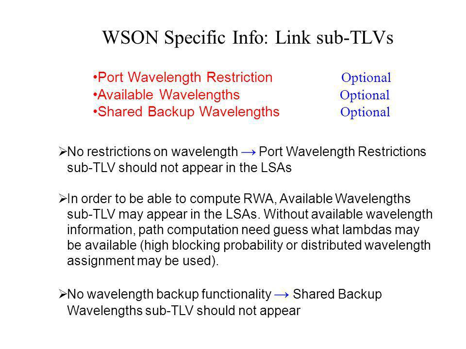 WSON Specific Info: Link sub-TLVs Port Wavelength Restriction Optional Available Wavelengths Optional Shared Backup Wavelengths Optional No restrictions on wavelength Port Wavelength Restrictions sub-TLV should not appear in the LSAs In order to be able to compute RWA, Available Wavelengths sub-TLV may appear in the LSAs.