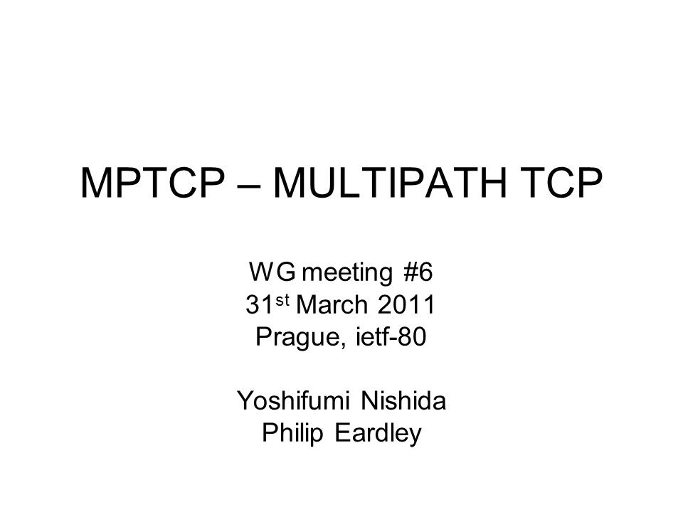 MPTCP – MULTIPATH TCP WG meeting #6 31 st March 2011 Prague, ietf-80 Yoshifumi Nishida Philip Eardley