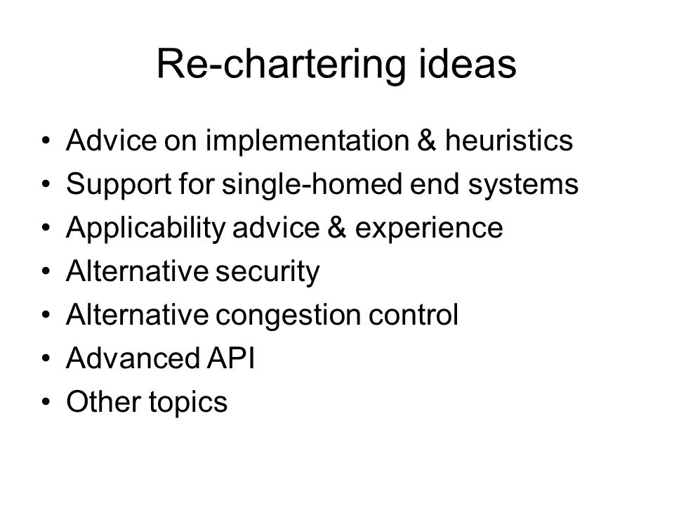 Re-chartering ideas Advice on implementation & heuristics Support for single-homed end systems Applicability advice & experience Alternative security Alternative congestion control Advanced API Other topics
