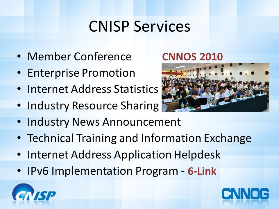 CNISP Services Member Conference CNNOS 2010 Enterprise Promotion Internet Address Statistics Industry Resource Sharing Industry News Announcement Technical Training and Information Exchange Internet Address Application Helpdesk IPv6 Implementation Program - 6-Link