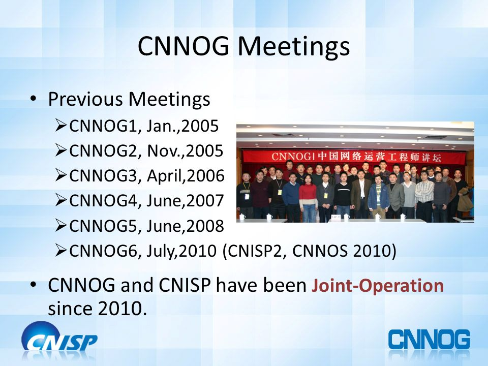 CNNOG Meetings Previous Meetings CNNOG1, Jan.,2005 CNNOG2, Nov.,2005 CNNOG3, April,2006 CNNOG4, June,2007 CNNOG5, June,2008 CNNOG6, July,2010 (CNISP2, CNNOS 2010) CNNOG and CNISP have been Joint-Operation since 2010.