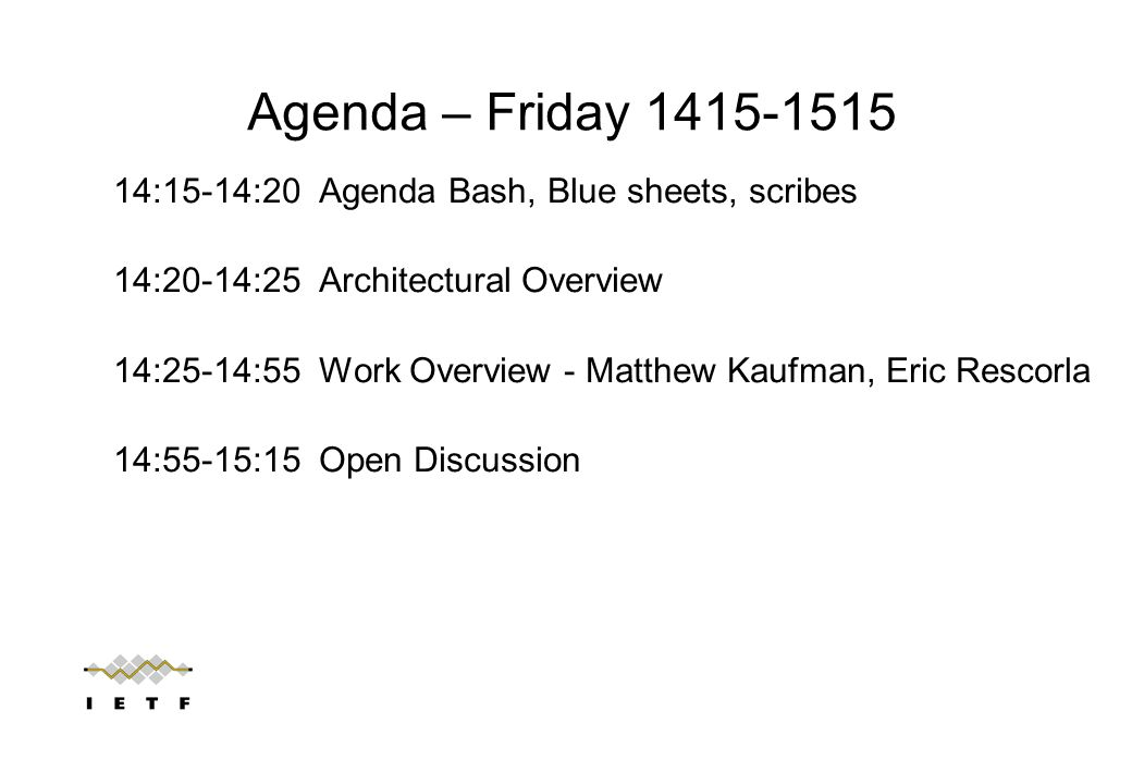 Agenda – Friday 1415-1515 14:15-14:20 Agenda Bash, Blue sheets, scribes 14:20-14:25 Architectural Overview 14:25-14:55 Work Overview - Matthew Kaufman, Eric Rescorla 14:55-15:15 Open Discussion