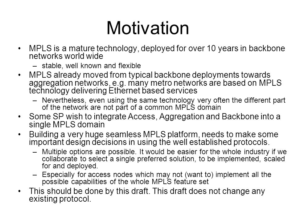 Motivation MPLS is a mature technology, deployed for over 10 years in backbone networks world wide –stable, well known and flexible MPLS already moved