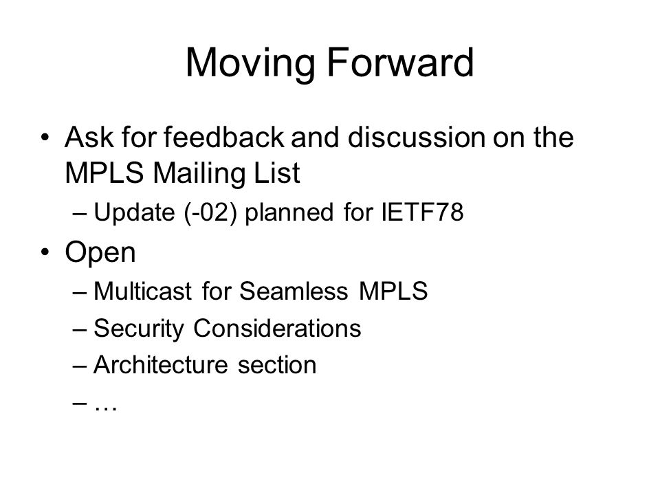 Moving Forward Ask for feedback and discussion on the MPLS Mailing List –Update (-02) planned for IETF78 Open –Multicast for Seamless MPLS –Security C