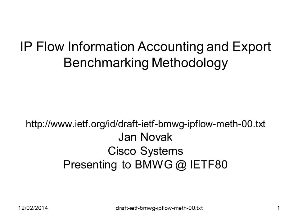 draft-ietf-bmwg-ipflow-meth-00.txt IP Flow Information Accounting and Export Benchmarking Methodology   Jan Novak Cisco Systems Presenting to IETF80 12/02/20141