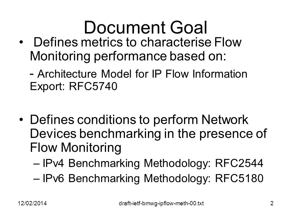 draft-ietf-bmwg-ipflow-meth-00.txt Document Goal Defines metrics to characterise Flow Monitoring performance based on: - Architecture Model for IP Flow Information Export: RFC5740 Defines conditions to perform Network Devices benchmarking in the presence of Flow Monitoring –IPv4 Benchmarking Methodology: RFC2544 –IPv6 Benchmarking Methodology: RFC /02/20142