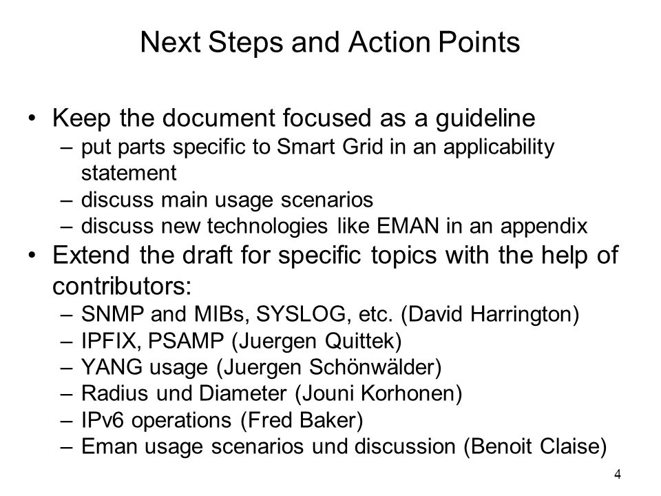 Next Steps and Action Points Keep the document focused as a guideline –put parts specific to Smart Grid in an applicability statement –discuss main usage scenarios –discuss new technologies like EMAN in an appendix Extend the draft for specific topics with the help of contributors: –SNMP and MIBs, SYSLOG, etc.