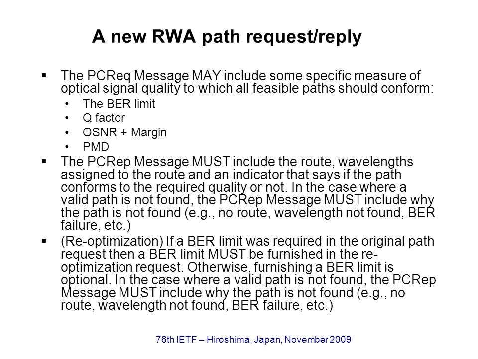 76th IETF – Hiroshima, Japan, November 2009 A new RWA path request/reply The PCReq Message MAY include some specific measure of optical signal quality to which all feasible paths should conform: The BER limit Q factor OSNR + Margin PMD The PCRep Message MUST include the route, wavelengths assigned to the route and an indicator that says if the path conforms to the required quality or not.