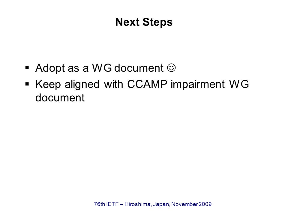 76th IETF – Hiroshima, Japan, November 2009 Next Steps Adopt as a WG document Keep aligned with CCAMP impairment WG document